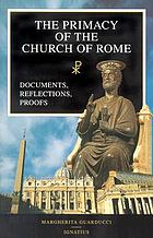The primacy of the Church of Rome : documents, reflections, proofs