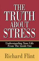 The truth about stress : understanding your life from the inside out
