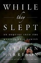 While they slept : an inquiry into the murder of a family