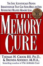 The memory cure : the safe, scientifically proven breakthrough that can slow, halt, or even reverse age-related memory loss