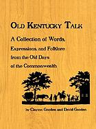 Old Kentucky talk : a collection of words, expressions, and folklore from the old days of the commonwealth