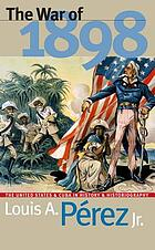 The war of 1898 : the United States and Cuba in history and historiography