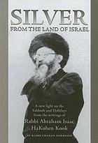 Silver from the land of Israel : a new light on the Sabbath and holidays from the writings of Rabbi Abraham Isaac HaKohen Kook