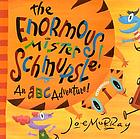 The enormous Mister Schmupsle! : an ABC adventure!