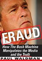 Fraud : How The Bush Machine Manipulates The Media And The Truth