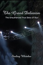The grand delusion : the unauthorized true story of Styx