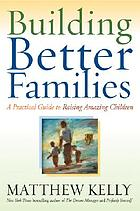 Building better families : a practical guide to raising amazing children