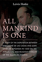 All mankind is one; a study of the disputation between Bartolomé de Las Casas and Juan Ginés de Sepúlveda in 1550 on the intellectual and religious capacity of the American Indians