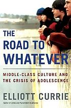 Road to whatever : middle-class culture and the crisis of adolescence