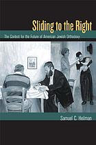 Sliding to the right : the contest for the future of American Jewish Orthodoxy