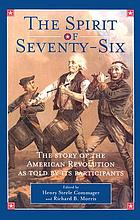 The spirit of 'seventy-six : the story of the American Revolution as told by participants