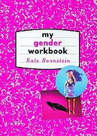 My gender workbook : how to become a real man, a real woman, the real you, or something else entirely