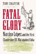 Fatal glory : Narciso López and the first clandestine U.S. War against Cuba