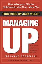 Managing up : how to forge an effective relationship with those above you