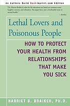 Lethal lovers and poisonous people : how to protect your health from relationships that make you sick