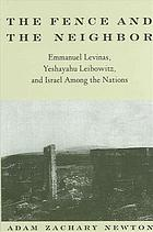 The fence and the neighbor : Emmanuel Levinas, Yeshayahu Leibowitz, and Israel among the nations