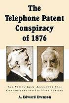 The telephone patent conspiracy of 1876 : the Elisha Gray-Alexander Bell controversy and its many players