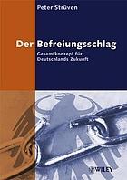 Der Befreiungsschlag : Gesamtkonzept für Deutschlands Zukunft