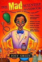The mad scientist handbook : how to make your own rock candy, antigravity machine, edible glass, rubber eggs, fake blood, green slime, and much, much more