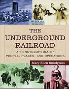 The Underground Railroad : an encyclopedia of people, places, and operations