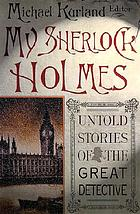 My Sherlock Holmes : untold stories of the great detective