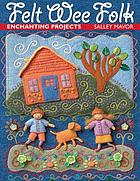 Felt wee folk : enchanting projects
