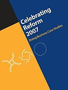 Celebrating reform 2007 : doing business case studies