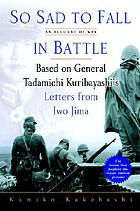 So sad to fall in battle : an account of war : based on General Tadamichi Kurayashi's letters from Iwo Jima