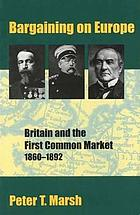Bargaining on Europe : Britain and the First Common Market, 1860-1892