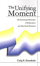 The unifying moment; the psychological philosophy of William James and Alfred North Whitehead