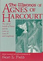 The writings of Agnes of Harcourt : the life of Isabelle of France & the letter on Louis IX and Longchamp