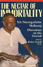 The nectar of immortality : Sri Nisargadatta Maharaj's discourses on the eternal