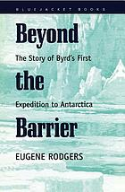 Beyond the barrier : the story of Byrd's first expedition to Antarctica