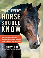 What every horse should know : respect, patience, and partnership, no fear of people or things, no fear of restriction or restraint