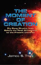 The moment of creation : big bang physics from before the first millisecond to the present universe