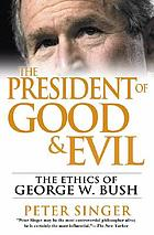 The president of good & evil : the ethics of George W. Bush