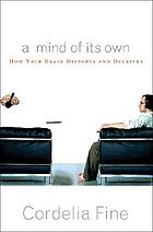 A mind of its own : how your brain distorts and deceives
