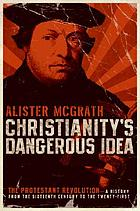 Christianity's dangerous idea : the Protestant revolution-- a history from the sixteenth century to the twenty-first