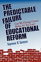 The predictable failure of educational reform : can we change course before it's too late?