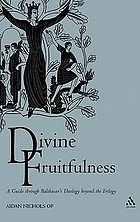 Divine fruitfulness a guide through Balthasar's theology beyond the trilogy