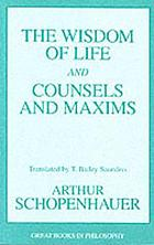 The wisdom of life, being the first part of Arthur Schopenhauer's Aphorismen zur LebensweisheitThe wisdom of life and Counsels and maxims