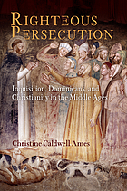 Righteous persecution : inquisition, Dominicans, and Christianity in the Middle Ages
