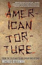 American torture : from the Cold War to Abu Ghraib and beyond