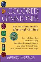 Colored gemstones : the Antoinette Matlins buying guide : how to select, buy, care for & enjoy sapphires, emeralds, rubies, and other colored gems with confidence and knowledge