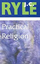 Practical religion : being plain papers on the daily duties, experience, dangers, and privileges of professing Christians