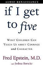 If I get to five : what children can teach us about courage and character