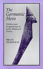 The Germanic hero : politics and pragmatism in early medieval poetry