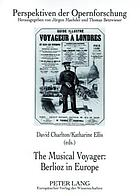"The musical voyager, Berlioz in Europe : [essays from papers read at the London ""Interpreting Berlioz"" conference of 2002, held at the Royal College of music and at the Victoria and Albert Museum]"