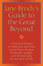 Jane Brody's Guide to the great beyond : a practical primer to help you and your loved ones prepare medically, legally, and emotionally for the end of life