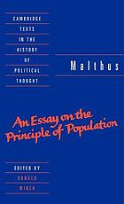 Malthus : an essay on the principle of population, or, A view of its past and present effects on human happiness : with an inquiry into our prospects respecting the future removal or mitigation of the evils which it occasions / selected and introduced by Donald Winch using the text of the 1803 edition as prepared by Patricia James for the Royal Economic Society, 1990, showing the additions and corrections made in the 1806, 1807, 1817, and 1826 editions